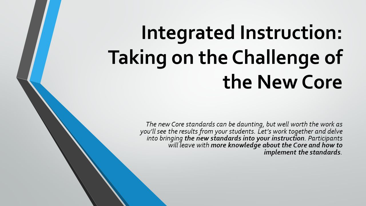 Integrated Instruction: Taking on the Challenge of the New Core The new Core standards can be daunting, but well worth the work as you'll see the results from your students.
