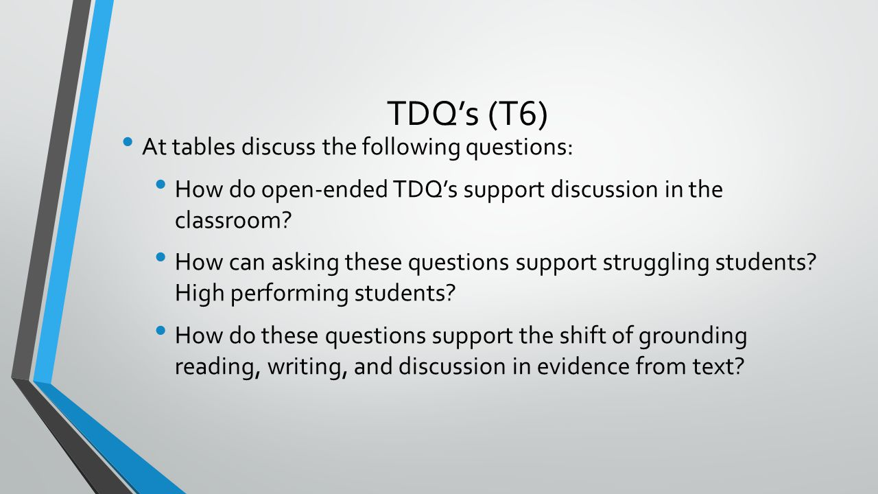 TDQ's (T6) At tables discuss the following questions: How do open-ended TDQ's support discussion in the classroom? How can asking these questions supp