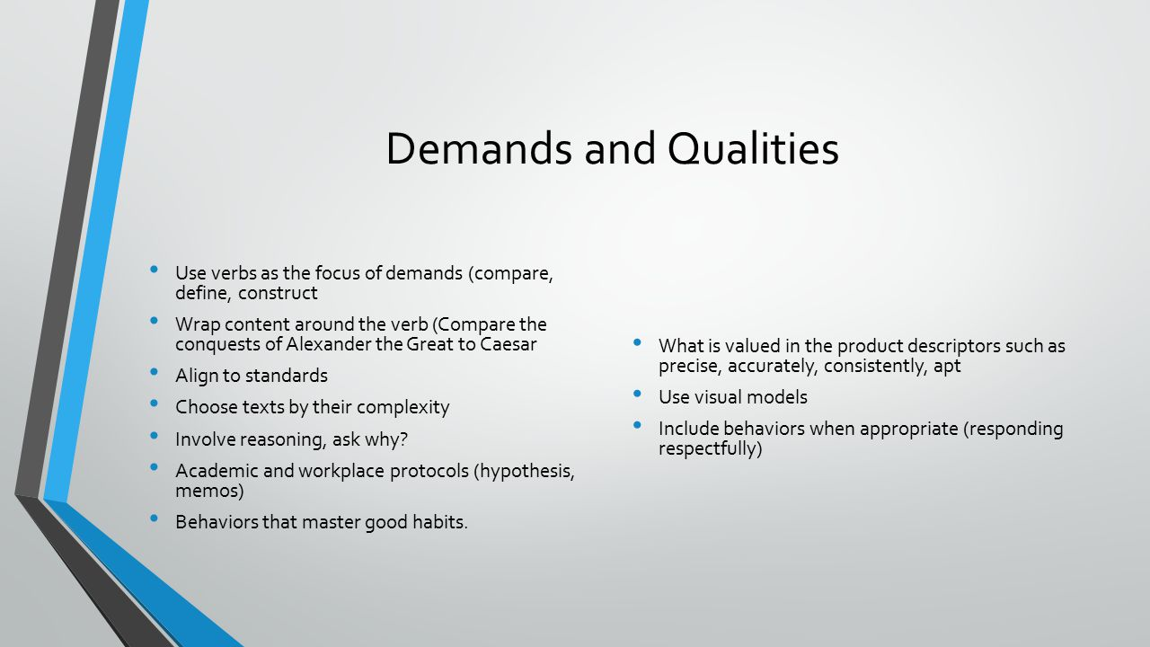 Demands and Qualities Use verbs as the focus of demands (compare, define, construct Wrap content around the verb (Compare the conquests of Alexander the Great to Caesar Align to standards Choose texts by their complexity Involve reasoning, ask why.