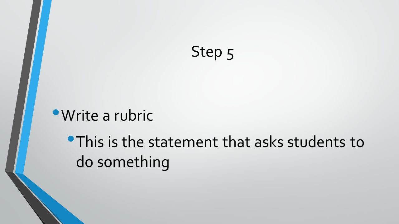 Step 5 Write a rubric This is the statement that asks students to do something