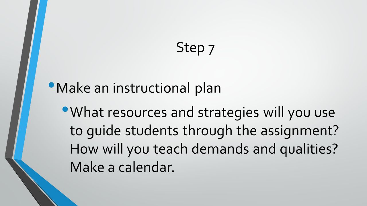 Step 7 Make an instructional plan What resources and strategies will you use to guide students through the assignment? How will you teach demands and