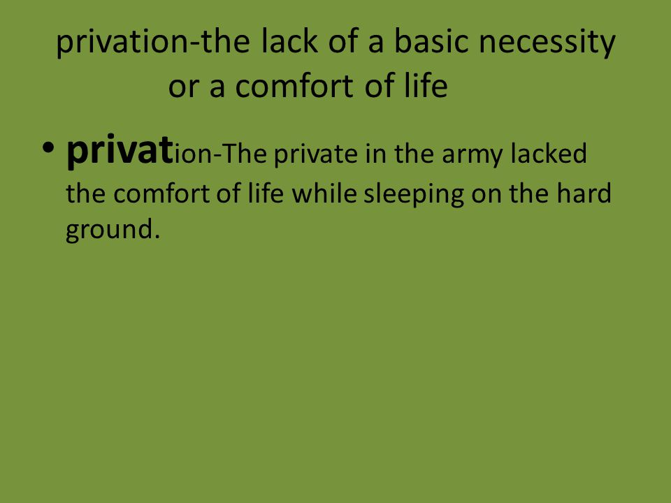 privation-the lack of a basic necessity or a comfort of life privat ion-The private in the army lacked the comfort of life while sleeping on the hard