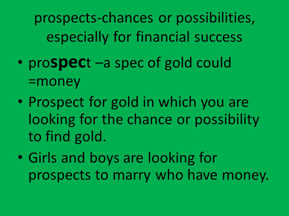 prospects-chances or possibilities, especially for financial success pro spec t –a spec of gold could =money Prospect for gold in which you are lookin