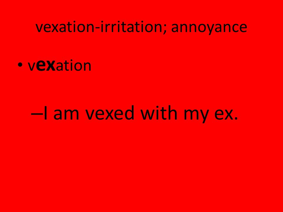 vexation-irritation; annoyance v ex ation – I am vexed with my ex.