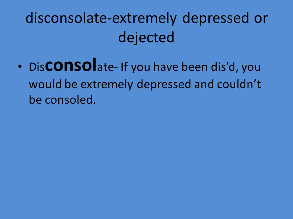 disconsolate-extremely depressed or dejected Dis consol ate- If you have been dis'd, you would be extremely depressed and couldn't be consoled.