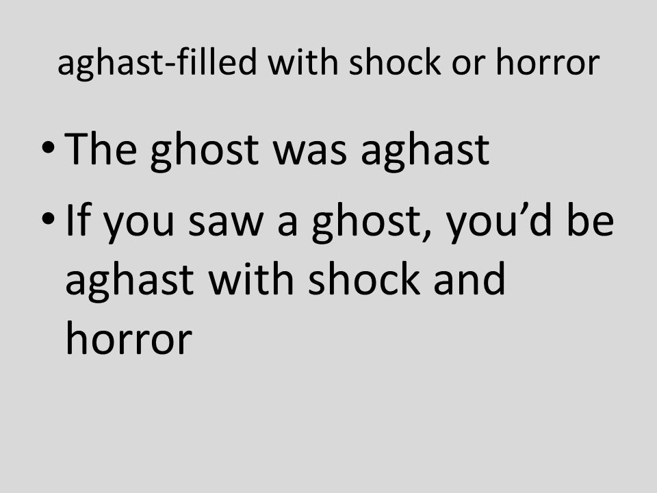 aghast-filled with shock or horror The ghost was aghast If you saw a ghost, you'd be aghast with shock and horror