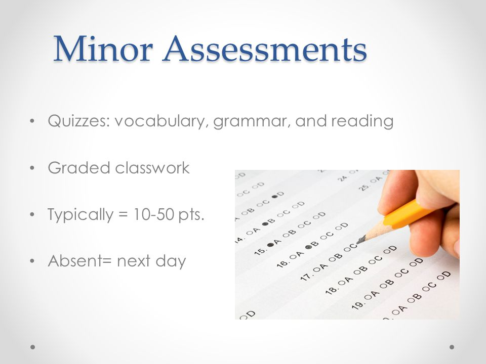 Minor Assessments Quizzes: vocabulary, grammar, and reading Graded classwork Typically = 10-50 pts. Absent= next day