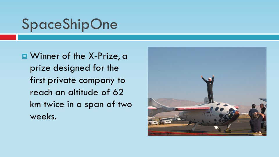 SpaceShipOne  Winner of the X-Prize, a prize designed for the first private company to reach an altitude of 62 km twice in a span of two weeks.