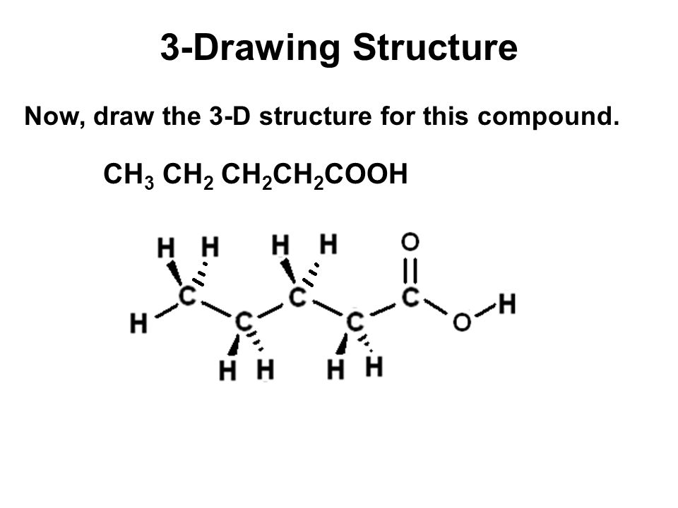 3-Drawing Structure CH 3 CH 2 CH 2 CH 2 COOH Now, draw the 3-D structure for this compound.