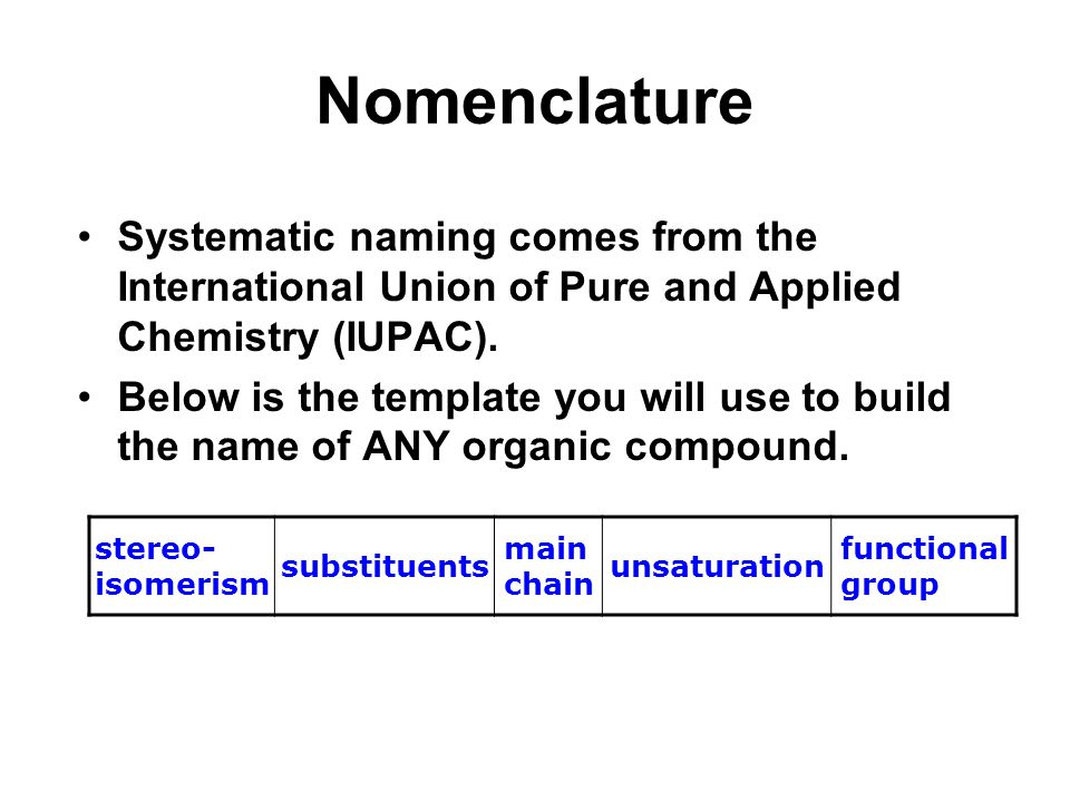 Nomenclature Systematic naming comes from the International Union of Pure and Applied Chemistry (IUPAC).