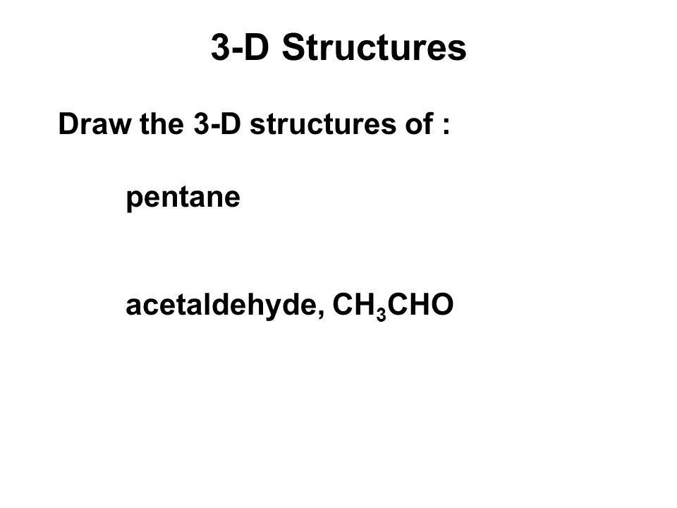 3-D Structures Draw the 3-D structures of : pentane acetaldehyde, CH 3 CHO