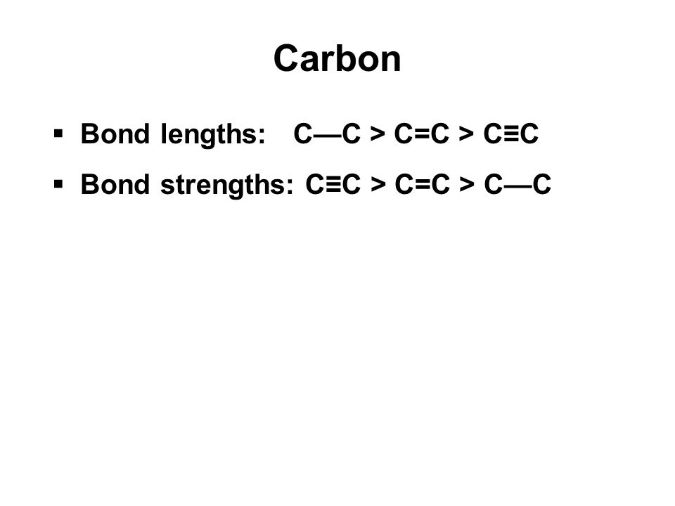 Carbon  Bond lengths: C—C > C=C > C≡C  Bond strengths: C≡C > C=C > C—C