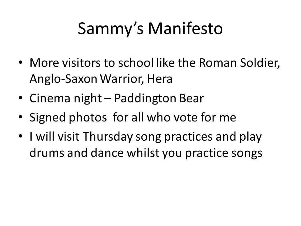 Sammy's Manifesto More visitors to school like the Roman Soldier, Anglo-Saxon Warrior, Hera Cinema night – Paddington Bear Signed photos for all who vote for me I will visit Thursday song practices and play drums and dance whilst you practice songs