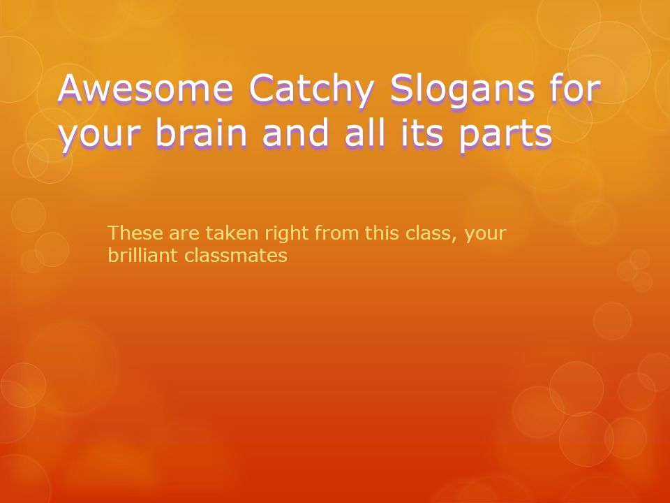 Awesome Catchy Slogans for your brain and all its parts These are taken right from this class, your brilliant classmates