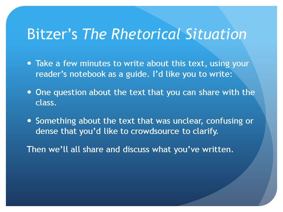 Bitzer's The Rhetorical Situation Take a few minutes to write about this text, using your reader's notebook as a guide.