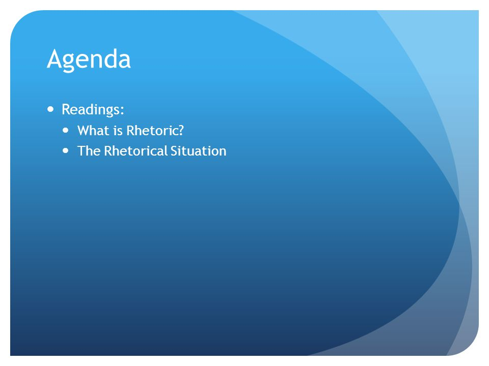 Agenda Readings: What is Rhetoric? The Rhetorical Situation