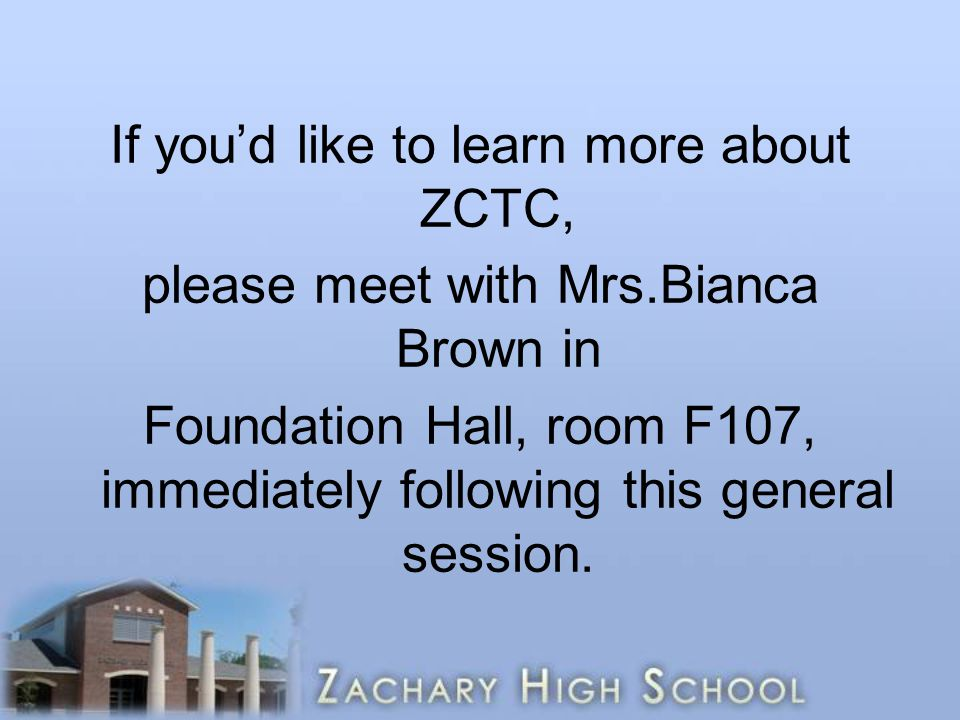 If you'd like to learn more about ZCTC, please meet with Mrs.Bianca Brown in Foundation Hall, room F107, immediately following this general session.
