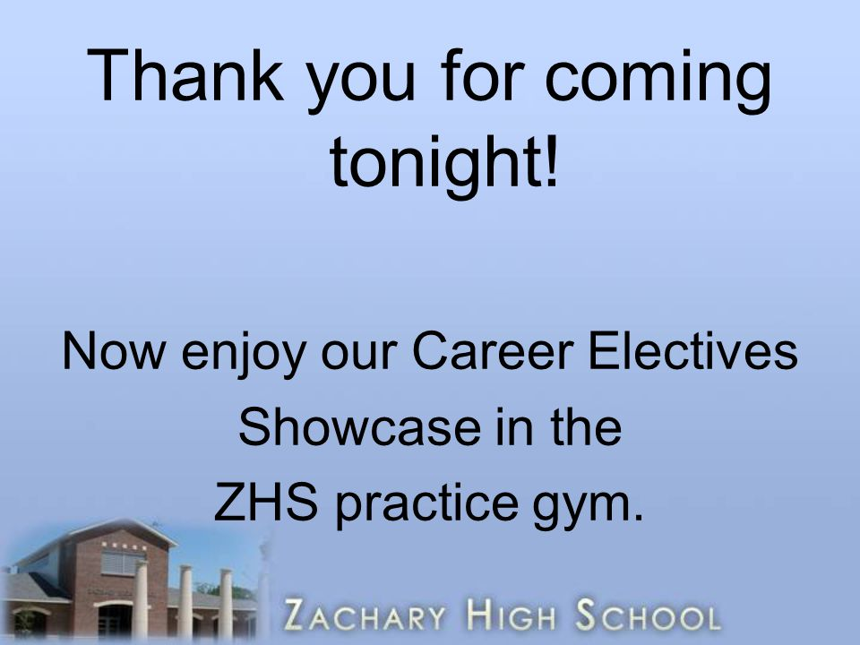 Thank you for coming tonight! Now enjoy our Career Electives Showcase in the ZHS practice gym.