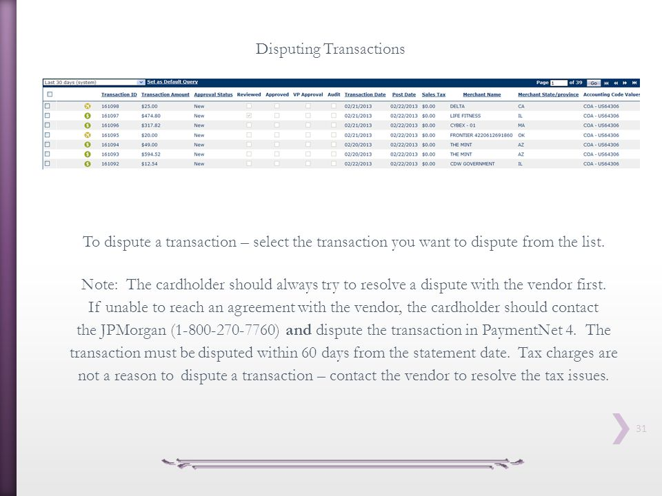 31 Disputing Transactions To dispute a transaction – select the transaction you want to dispute from the list. Note: The cardholder should always try
