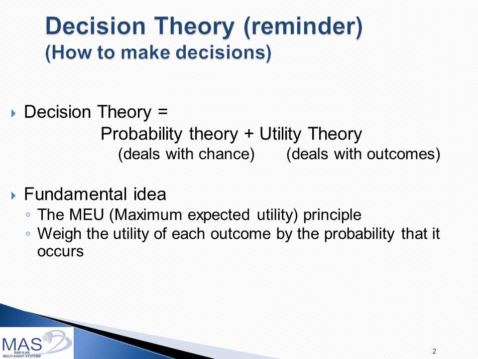 3  Given probability P(out 1   A i ), utility U(out 1 ), P(out 2   A i ), utility U(out 2 )…  Expected utility of an action A i i: EU(A i ) =   U(out j )*P(out j  A i )  Choose A i such that maximizes EU MEU = argmax  U(out j )*P(out j  A i ) A i  Ac Out j  OUT Out j  OUT