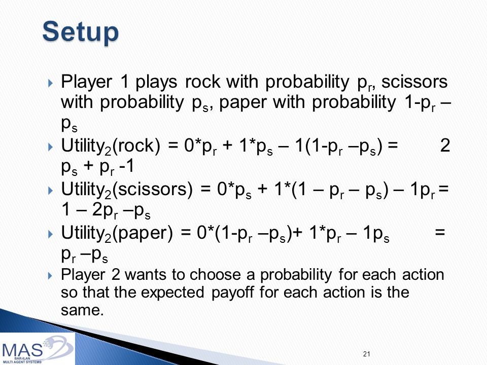  Player 1 plays rock with probability p r, scissors with probability p s, paper with probability 1-p r – p s  Utility 2 (rock) = 0*p r + 1*p s – 1(1-p r –p s ) = 2 p s + p r -1  Utility 2 (scissors) = 0*p s + 1*(1 – p r – p s ) – 1p r = 1 – 2p r –p s  Utility 2 (paper) = 0*(1-p r –p s )+ 1*p r – 1p s = p r –p s  Player 2 wants to choose a probability for each action so that the expected payoff for each action is the same.