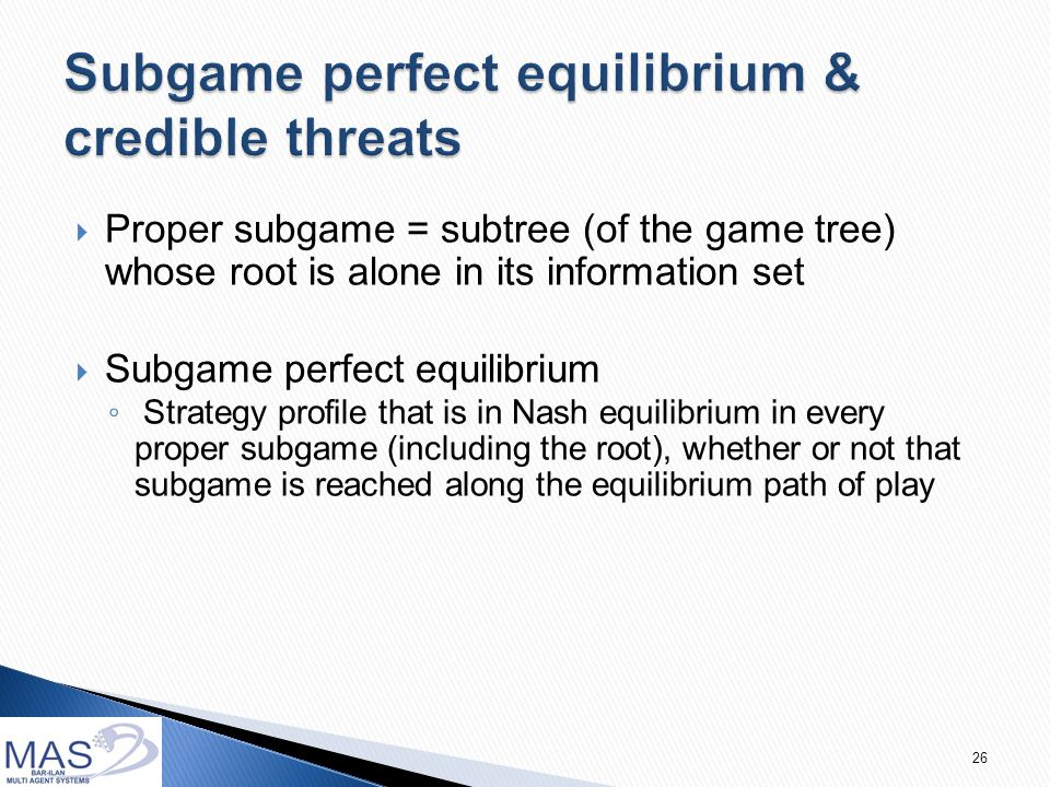 26  Proper subgame = subtree (of the game tree) whose root is alone in its information set  Subgame perfect equilibrium ◦ Strategy profile that is in Nash equilibrium in every proper subgame (including the root), whether or not that subgame is reached along the equilibrium path of play