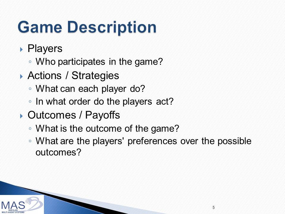  Information ◦ What do the players know about the parameters of the environment or about one another.