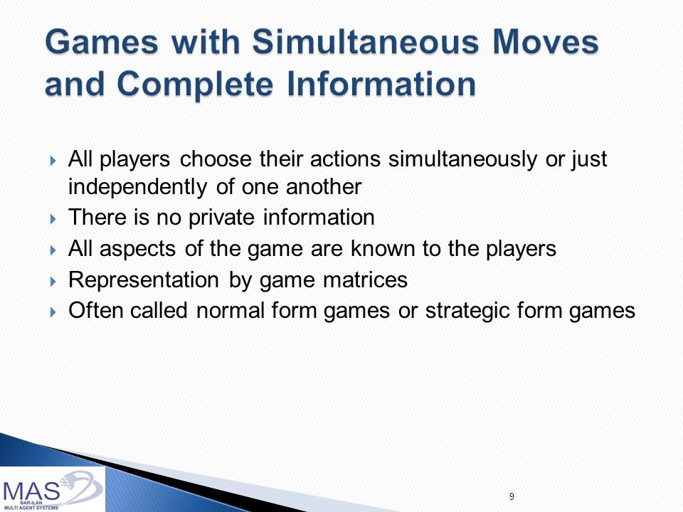  All players choose their actions simultaneously or just independently of one another  There is no private information  All aspects of the game are known to the players  Representation by game matrices  Often called normal form games or strategic form games 9