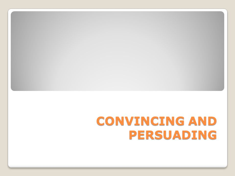 CONVINCING AND PERSUADING
