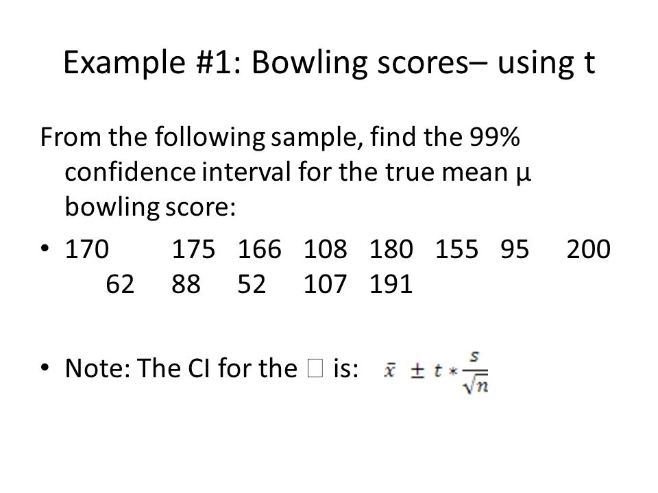 Example #1: Bowling scores– using t From the following sample, find the 99% confidence interval for the true mean µ bowling score: 17017516610818015595200 628852107191 Note: The CI for the  is: