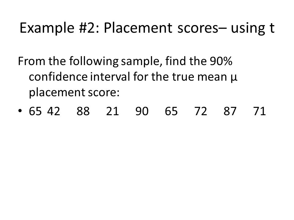 Example #2: Placement scores– using t From the following sample, find the 90% confidence interval for the true mean µ placement score: 654288219065728