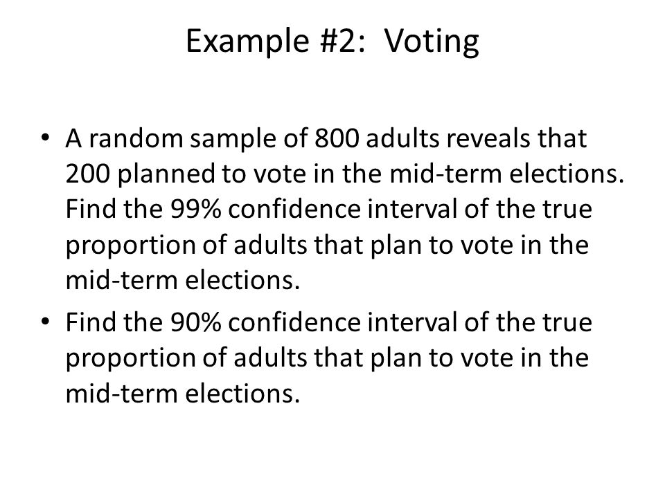 Example #2: Voting A random sample of 800 adults reveals that 200 planned to vote in the mid-term elections. Find the 99% confidence interval of the t