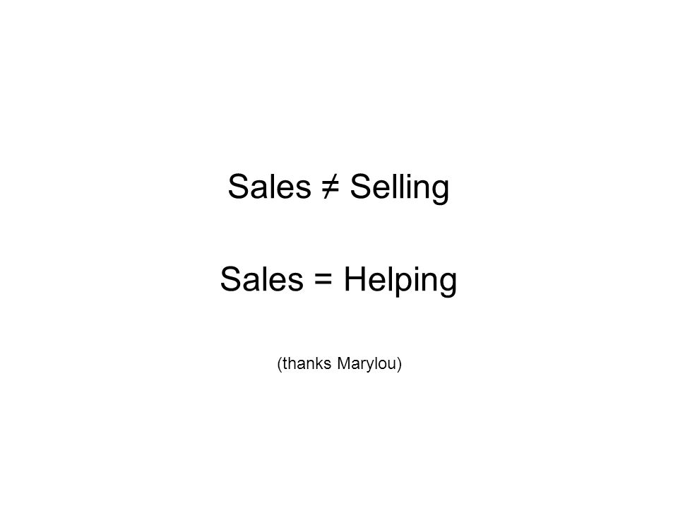 Sales ≠ Selling Sales = Helping (thanks Marylou)