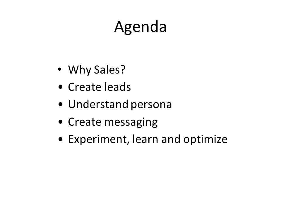 Agenda Why Sales? Create leads Understand persona Create messaging Experiment, learn and optimize