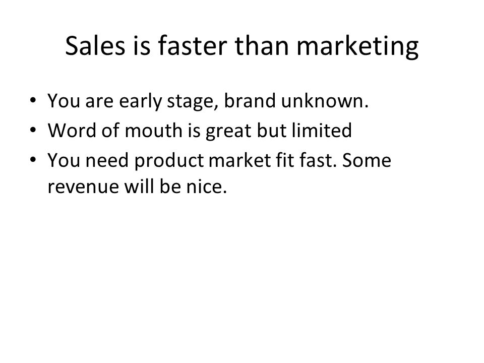 Sales is faster than marketing You are early stage, brand unknown. Word of mouth is great but limited You need product market fit fast. Some revenue w