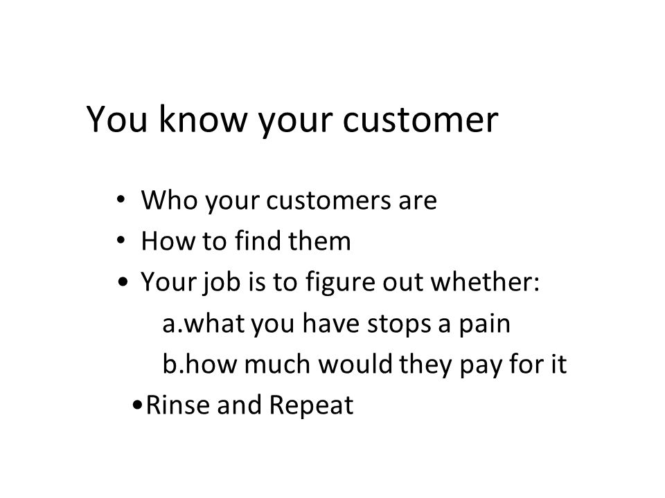 You know your customer Who your customers are How to find them Your job is to figure out whether: a.what you have stops a pain b.how much would they pay for it Rinse and Repeat