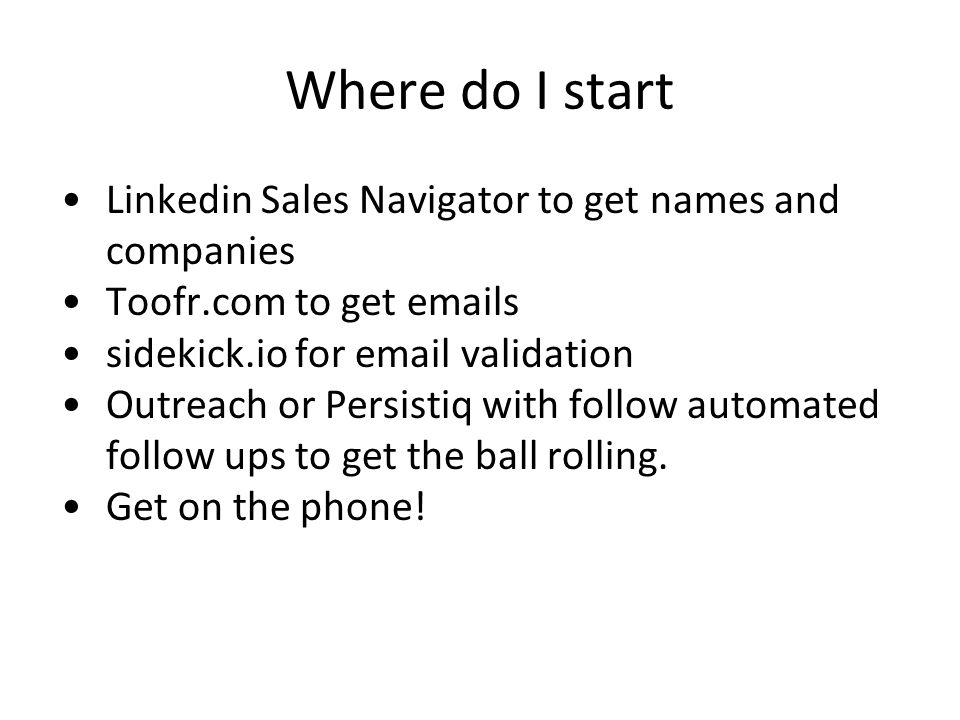 Where do I start Linkedin Sales Navigator to get names and companies Toofr.com to get emails sidekick.io for email validation Outreach or Persistiq wi