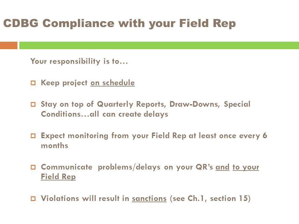 CDBG Compliance with your Field Rep Your responsibility is to…  Keep project on schedule  Stay on top of Quarterly Reports, Draw-Downs, Special Conditions…all can create delays  Expect monitoring from your Field Rep at least once every 6 months  Communicate problems/delays on your QR's and to your Field Rep  Violations will result in sanctions (see Ch.1, section 15)