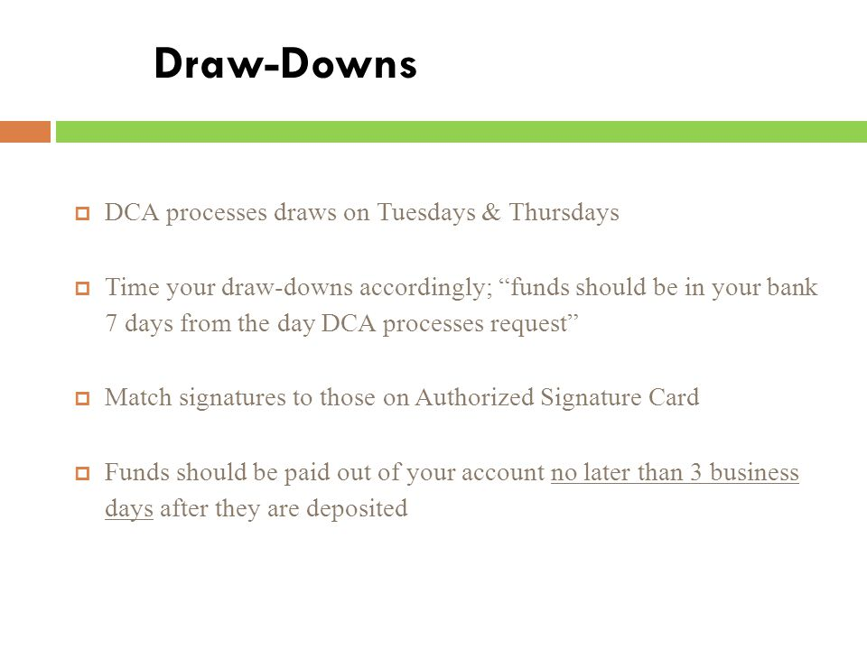 Draw-Downs  DCA processes draws on Tuesdays & Thursdays  Time your draw-downs accordingly; funds should be in your bank 7 days from the day DCA processes request  Match signatures to those on Authorized Signature Card  Funds should be paid out of your account no later than 3 business days after they are deposited