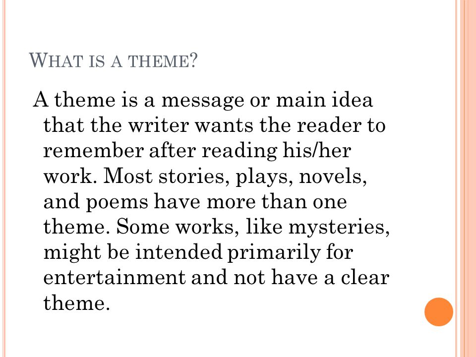 W HAT IS A THEME ? A theme is a message or main idea that the writer wants the reader to remember after reading his/her work. Most stories, plays, nov