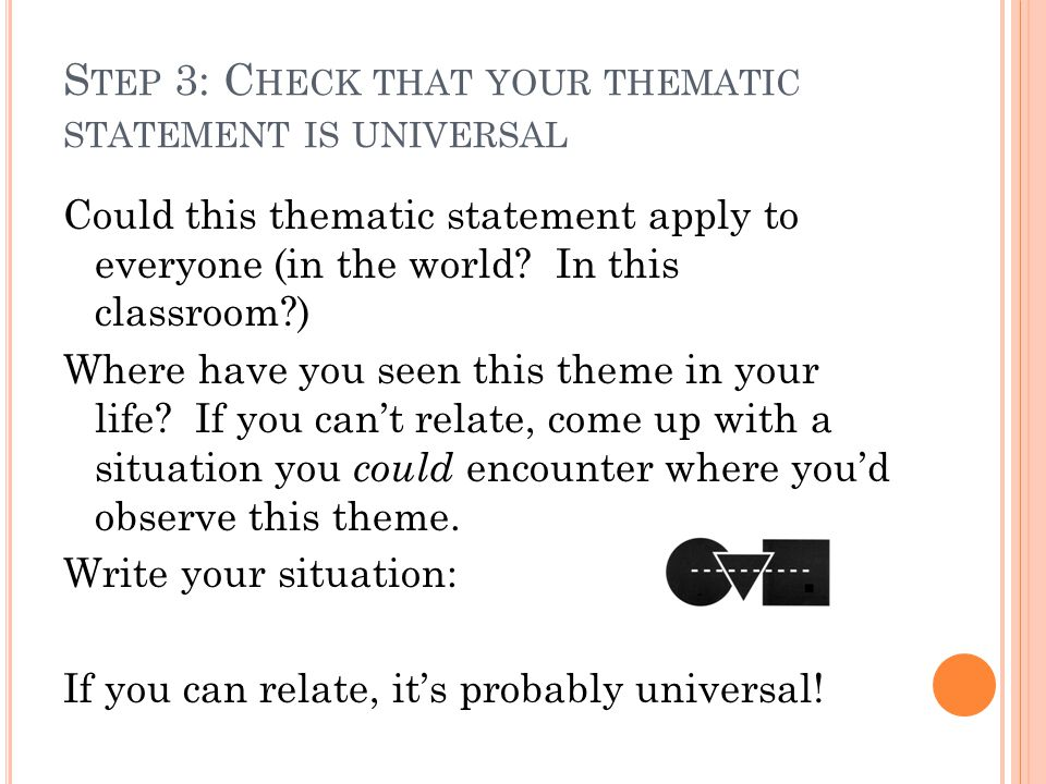 S TEP 3: C HECK THAT YOUR THEMATIC STATEMENT IS UNIVERSAL Could this thematic statement apply to everyone (in the world.