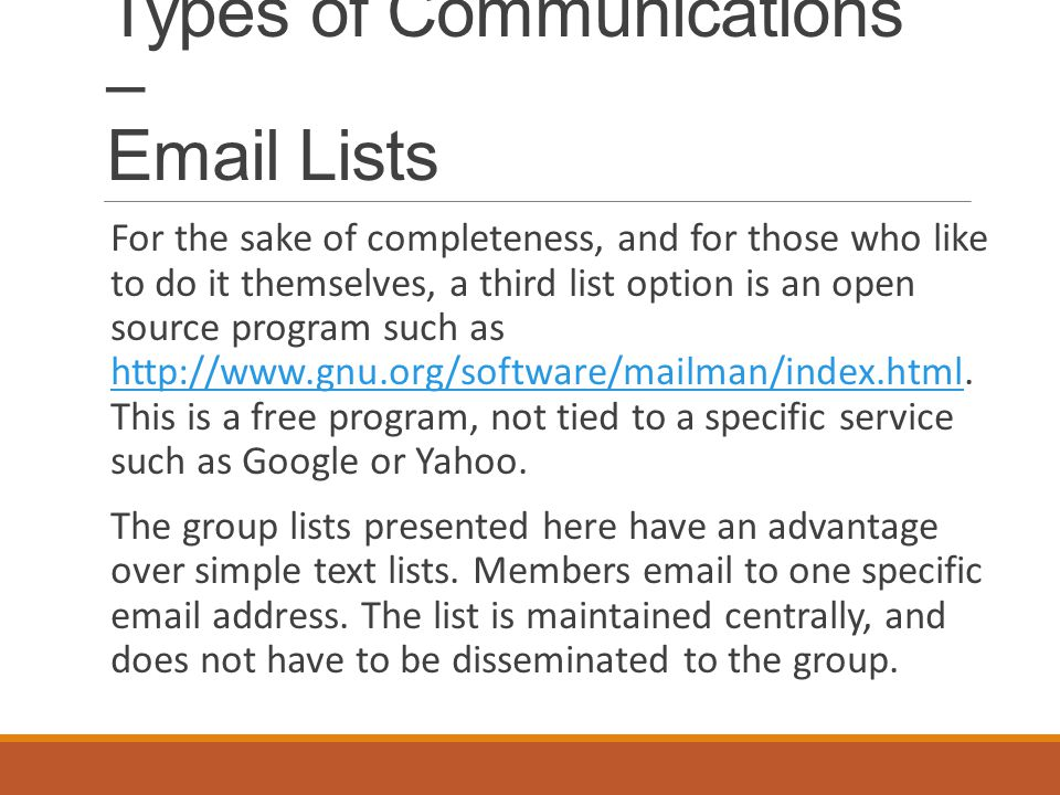 Types of Communications – Email Lists For the sake of completeness, and for those who like to do it themselves, a third list option is an open source program such as http://www.gnu.org/software/mailman/index.html.
