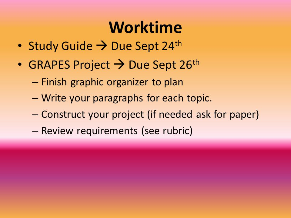 Worktime Study Guide  Due Sept 24 th GRAPES Project  Due Sept 26 th – Finish graphic organizer to plan – Write your paragraphs for each topic. – Con