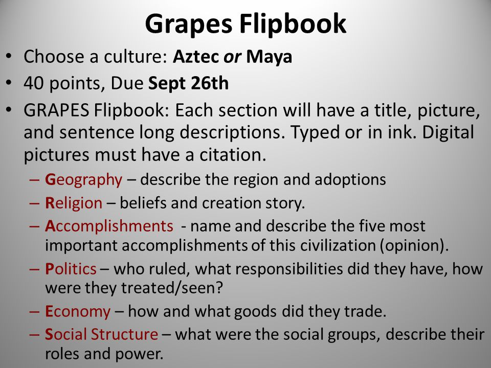 Grapes Flipbook Choose a culture: Aztec or Maya 40 points, Due Sept 26th GRAPES Flipbook: Each section will have a title, picture, and sentence long d