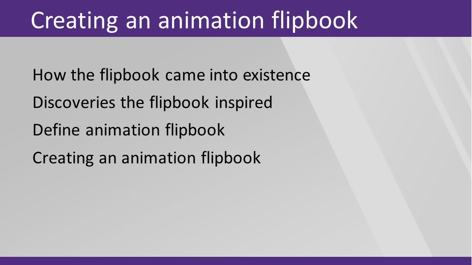 Creating an animation flipbook How the flipbook came into existence Discoveries the flipbook inspired Define animation flipbook Creating an animation flipbook