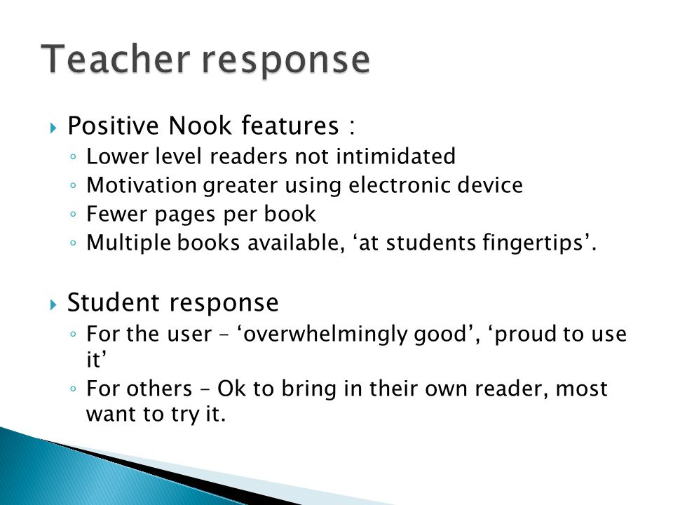  Positive Nook features : ◦ Lower level readers not intimidated ◦ Motivation greater using electronic device ◦ Fewer pages per book ◦ Multiple books available, 'at students fingertips'.