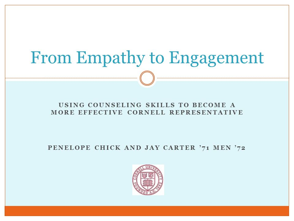 USING COUNSELING SKILLS TO BECOME A MORE EFFECTIVE CORNELL REPRESENTATIVE PENELOPE CHICK AND JAY CARTER '71 MEN '72 From Empathy to Engagement