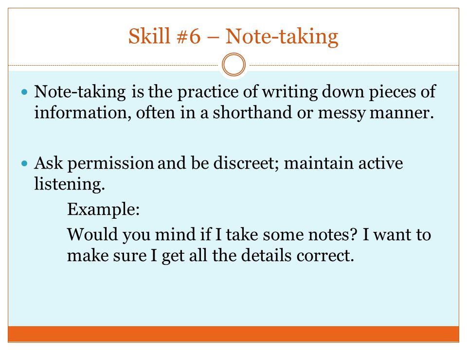 Skill #6 – Note-taking Note-taking is the practice of writing down pieces of information, often in a shorthand or messy manner.