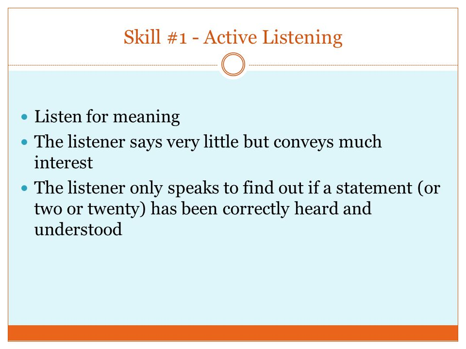 Skill #1 - Active Listening Listen for meaning The listener says very little but conveys much interest The listener only speaks to find out if a statement (or two or twenty) has been correctly heard and understood