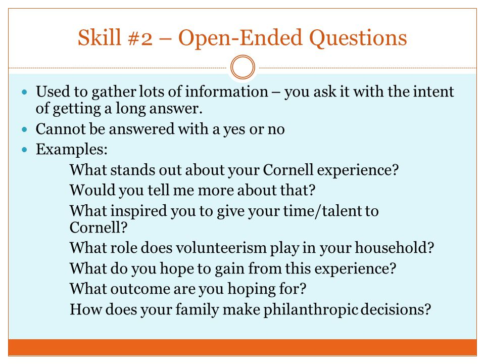 Skill #3 – Closed Question Also used to gather specific information and can normally be answered with either a single word or a short phrase Examples: Would you like to be more involved as a Cornell volunteer.
